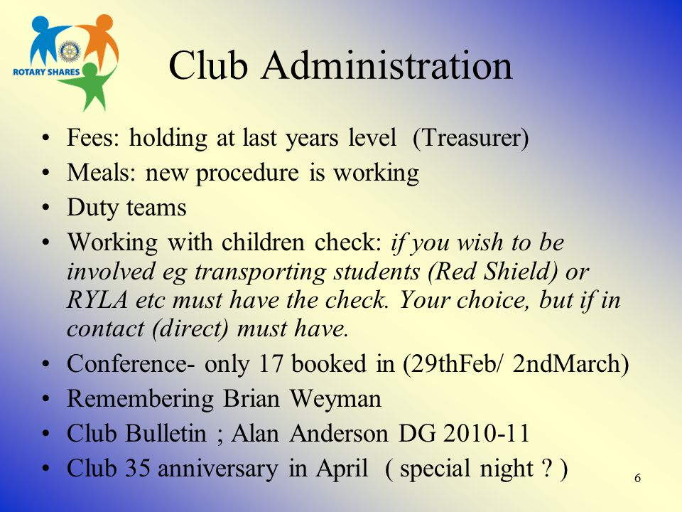 6 Club Administration Fees: holding at last years level (Treasurer) Meals: new procedure is working Duty teams Working with children check: if you wish to be involved eg transporting students (Red Shield) or RYLA etc must have the check.
