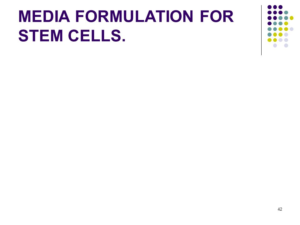 42 MEDIA FORMULATION FOR STEM CELLS.