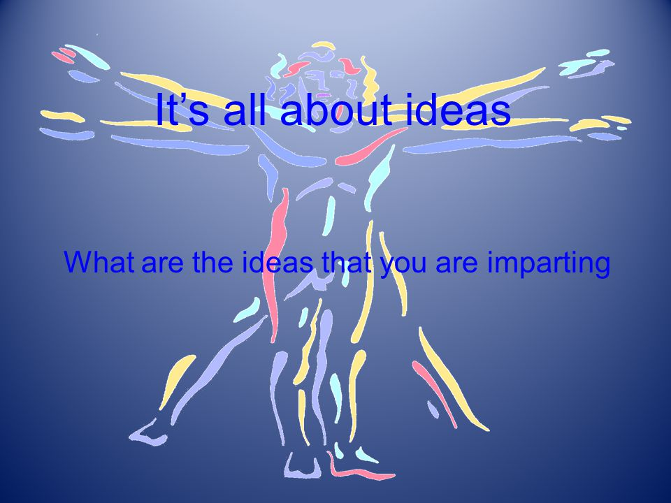 It's all about ideas What are the ideas that you are imparting