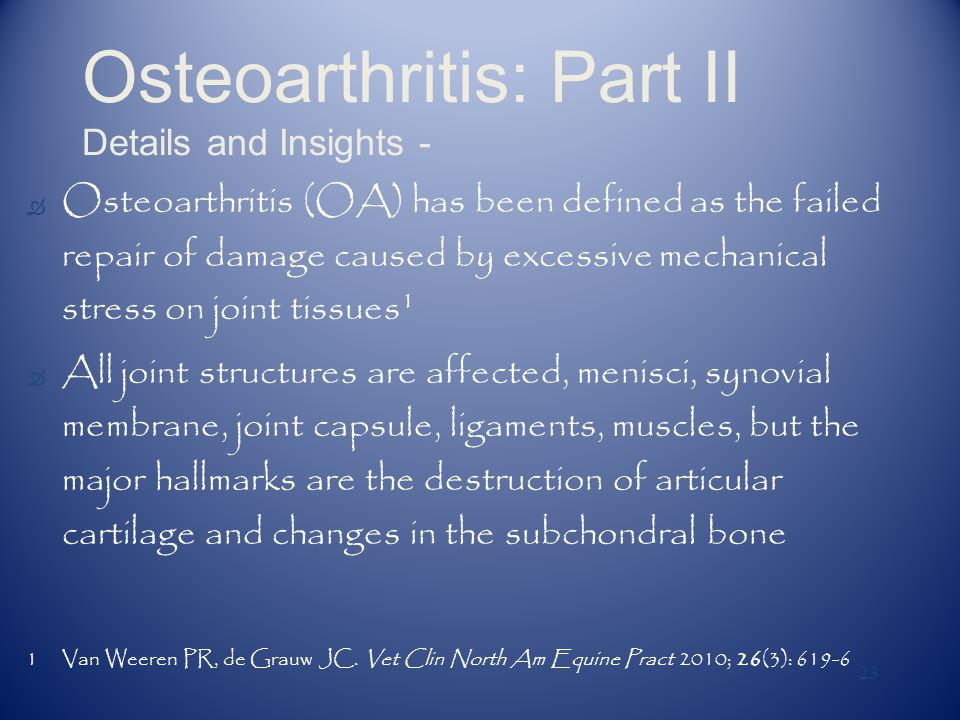 23 Osteoarthritis: Part II Details and Insights - Ò Osteoarthritis (OA) has been defined as the failed repair of damage caused by excessive mechanical stress on joint tissues 1 Ò All joint structures are affected, menisci, synovial membrane, joint capsule, ligaments, muscles, but the major hallmarks are the destruction of articular cartilage and changes in the subchondral bone 1Van Weeren PR, de Grauw JC.