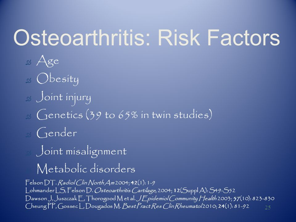25 Osteoarthritis: Risk Factors Ò Age Ò Obesity Ò Joint injury Ò Genetics (39 to 65% in twin studies) Ò Gender Ò Joint misalignment Ò Metabolic disorders Felson DT.