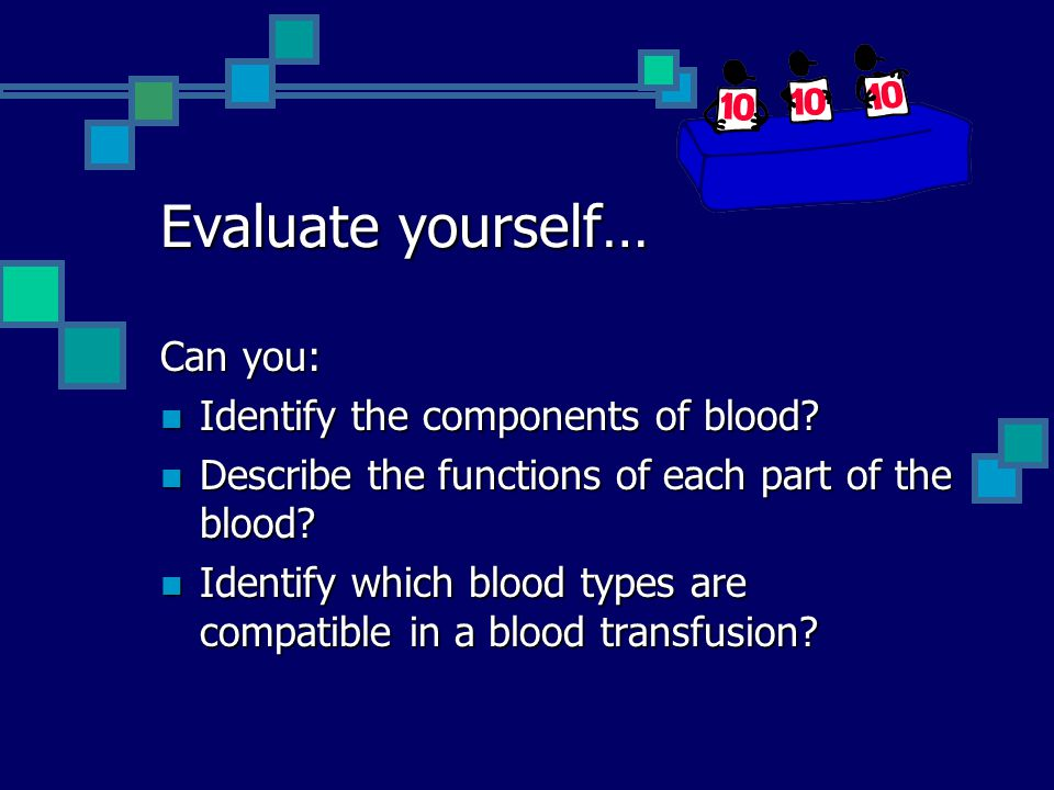Evaluate yourself… Can you: Identify the components of blood.