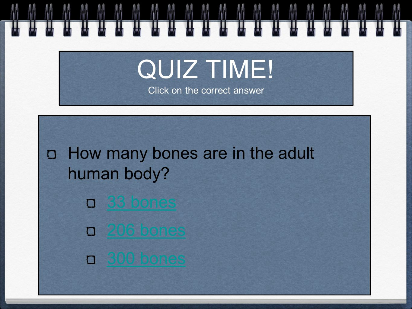 QUIZ TIME. Click on the correct answer How many bones are in the adult human body.