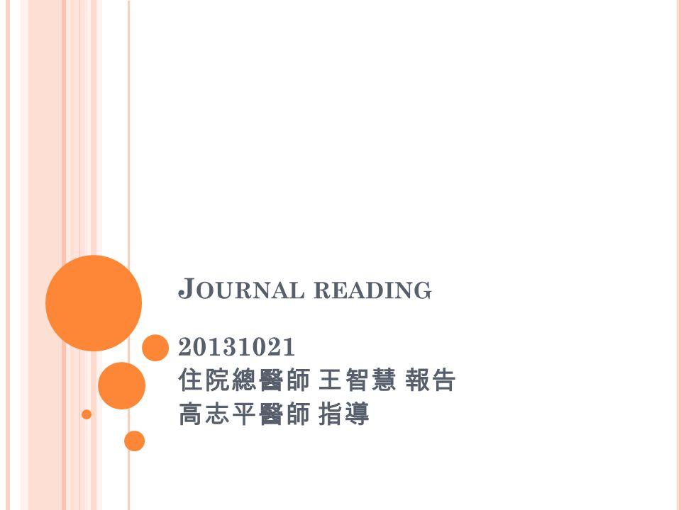 J OURNAL READING 20131021 住院總醫師 王智慧 報告 高志平醫師 指導