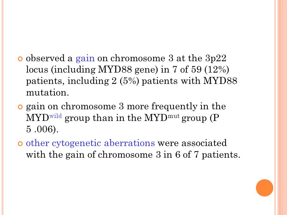 observed a gain on chromosome 3 at the 3p22 locus (including MYD88 gene) in 7 of 59 (12%) patients, including 2 (5%) patients with MYD88 mutation.