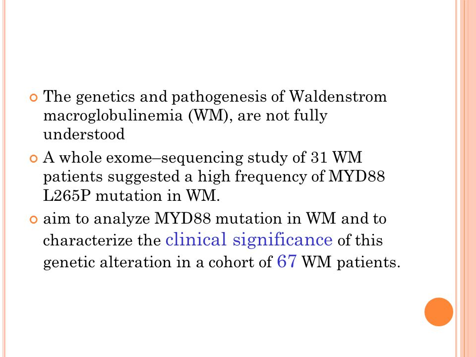 The genetics and pathogenesis of Waldenstrom macroglobulinemia (WM), are not fully understood A whole exome–sequencing study of 31 WM patients suggested a high frequency of MYD88 L265P mutation in WM.