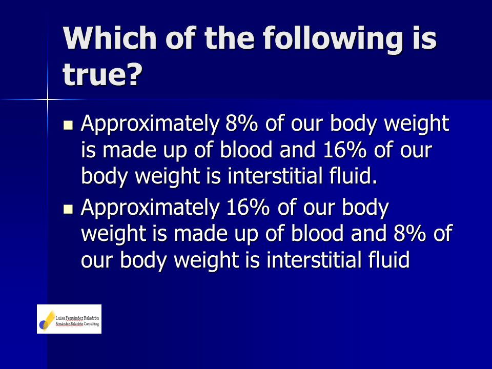 Which of the following is true? Approximately 8% of our body weight is made up of blood and 16% of our body weight is interstitial fluid. Approximatel
