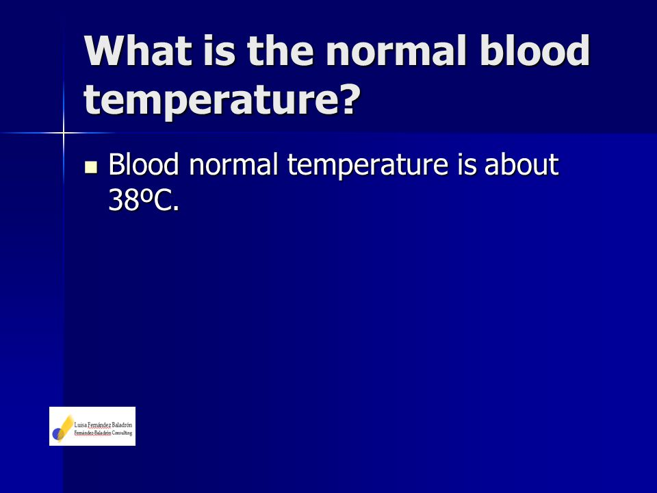 Blood normal temperature is about 38ºC. Blood normal temperature is about 38ºC.