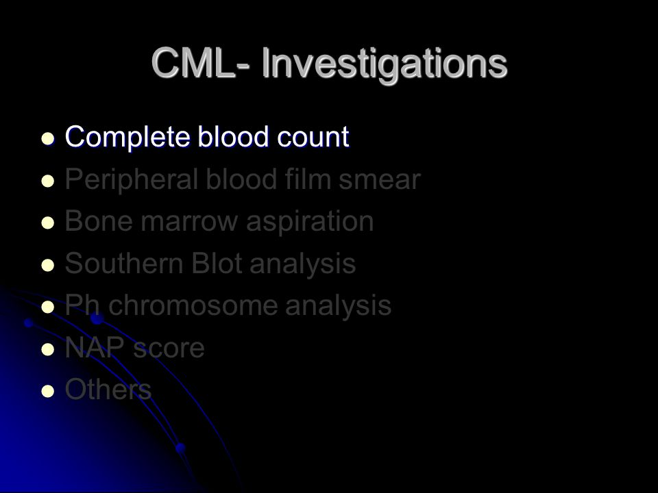 CML- Investigations Complete blood count Complete blood count Peripheral blood film smear Bone marrow aspiration Southern Blot analysis Ph chromosome analysis NAP score Others