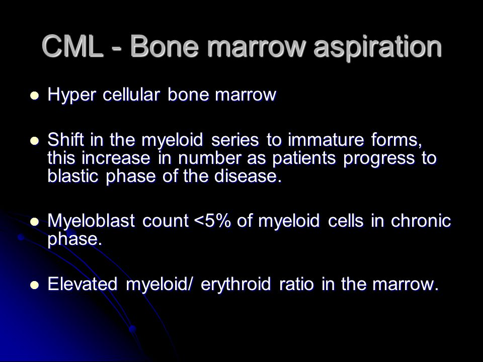 CML - Bone marrow aspiration Hyper cellular bone marrow Hyper cellular bone marrow Shift in the myeloid series to immature forms, this increase in number as patients progress to blastic phase of the disease.