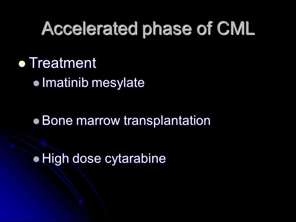 Accelerated phase of CML Treatment Treatment Imatinib mesylate Imatinib mesylate Bone marrow transplantation Bone marrow transplantation High dose cytarabine High dose cytarabine