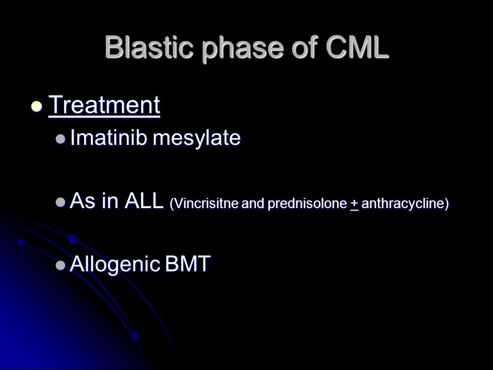 Blastic phase of CML Treatment Treatment Imatinib mesylate Imatinib mesylate As in ALL (Vincrisitne and prednisolone + anthracycline) As in ALL (Vincrisitne and prednisolone + anthracycline) Allogenic BMT Allogenic BMT