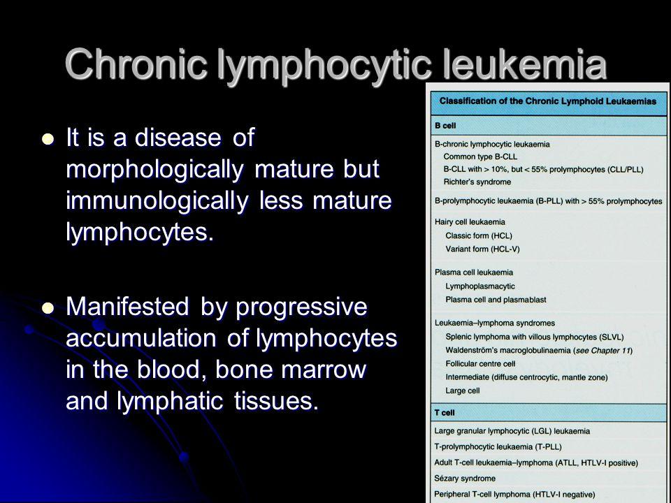 Chronic lymphocytic leukemia It is a disease of morphologically mature but immunologically less mature lymphocytes.