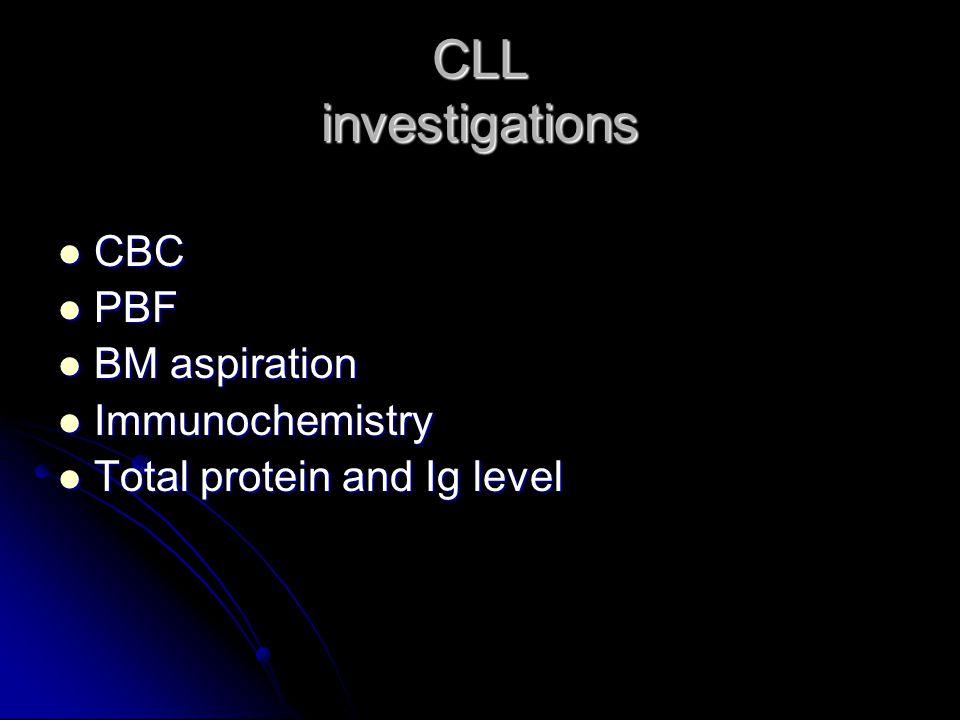 CLL investigations CBC CBC PBF PBF BM aspiration BM aspiration Immunochemistry Immunochemistry Total protein and Ig level Total protein and Ig level