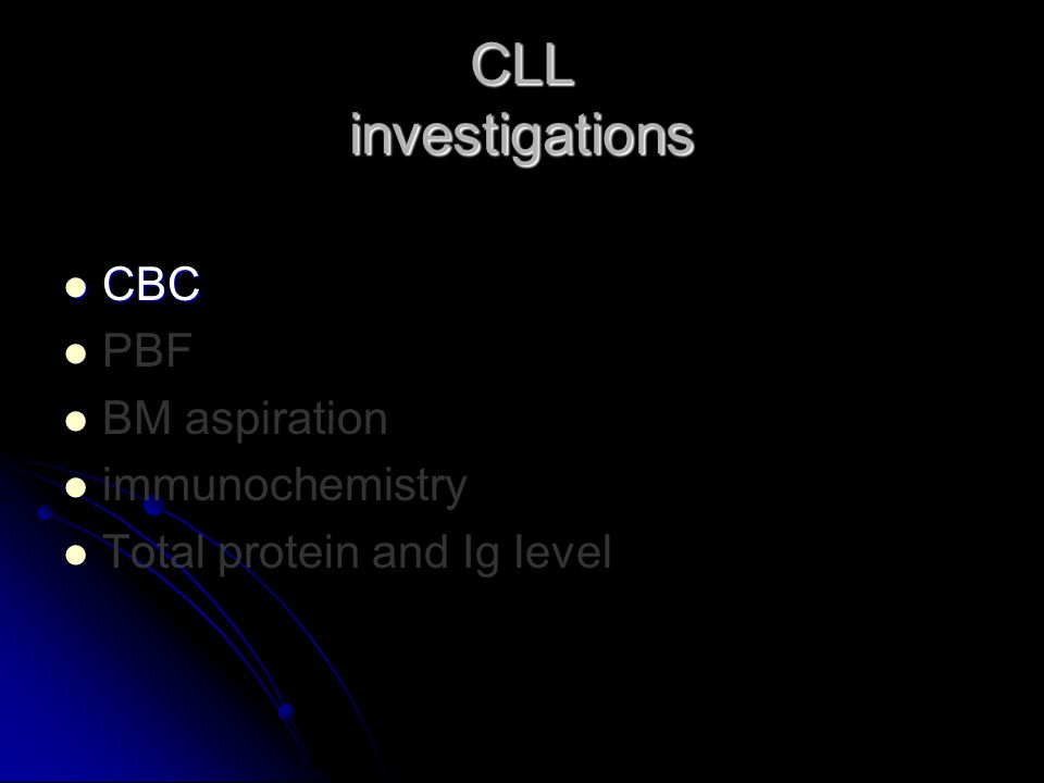 CBC CBC PBF BM aspiration immunochemistry Total protein and Ig level CLL investigations