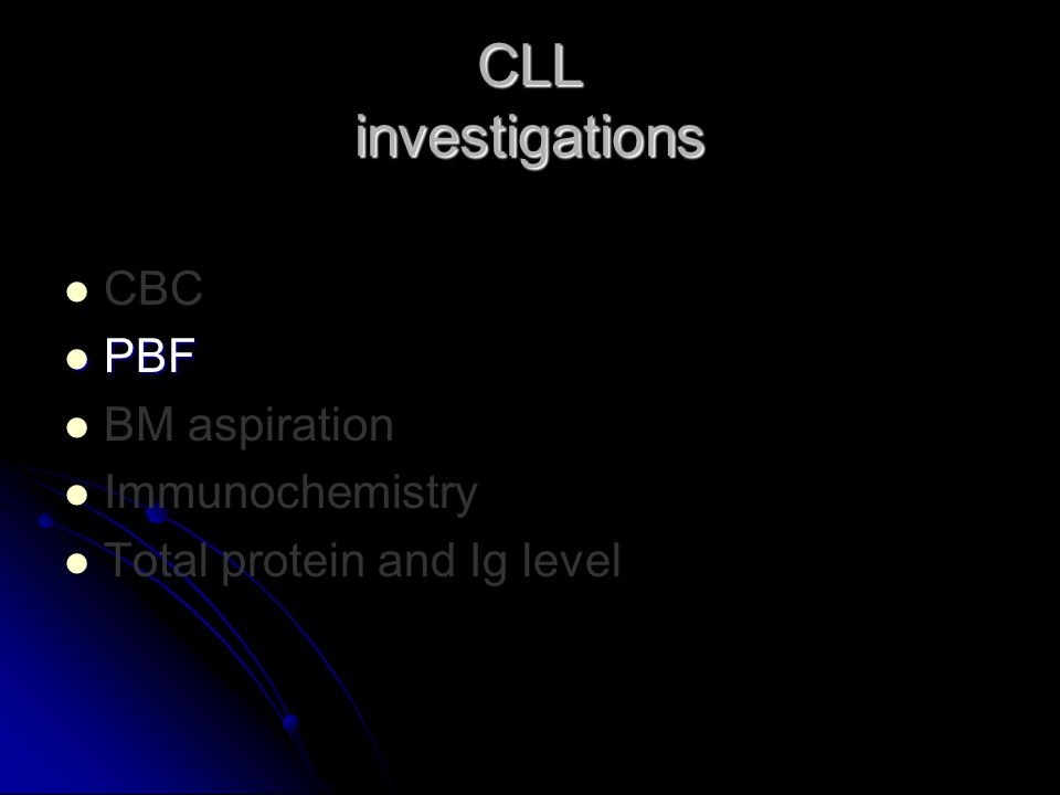 CBC PBF PBF BM aspiration Immunochemistry Total protein and Ig level CLL investigations