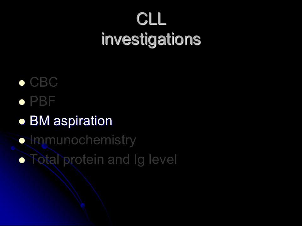 CBC PBF BM aspiration BM aspiration Immunochemistry Total protein and Ig level CLL investigations