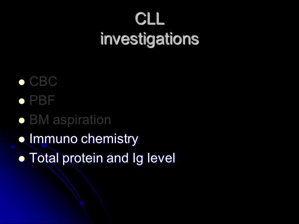 CBC PBF BM aspiration Immuno chemistry Immuno chemistry Total protein and Ig level Total protein and Ig level CLL investigations