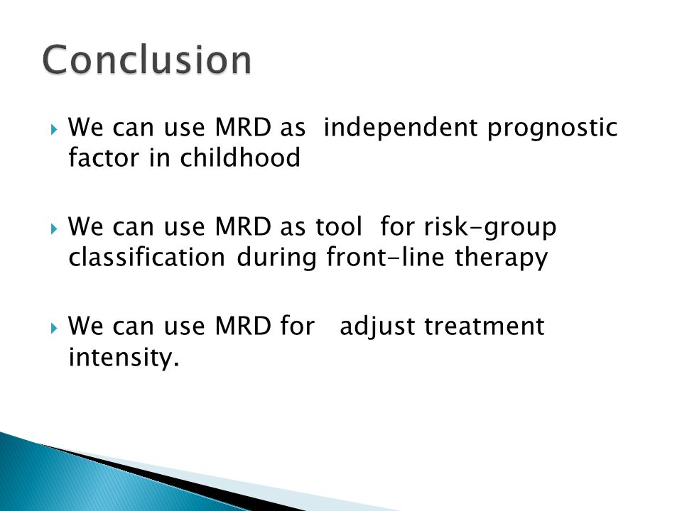  We can use MRD as independent prognostic factor in childhood  We can use MRD as tool for risk-group classification during front-line therapy  We can use MRD for adjust treatment intensity.