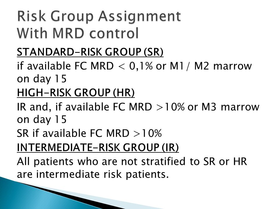 STANDARD-RISK GROUP (SR) if available FC MRD < 0,1% or M1/ M2 marrow on day 15 HIGH-RISK GROUP (HR) IR and, if available FC MRD >10% or M3 marrow on day 15 SR if available FC MRD >10% INTERMEDIATE-RISK GROUP (IR) All patients who are not stratified to SR or HR are intermediate risk patients.