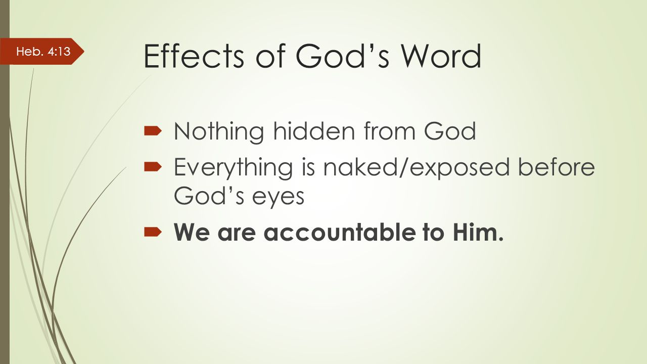 Effects of God's Word  Nothing hidden from God  Everything is naked/exposed before God's eyes  We are accountable to Him.