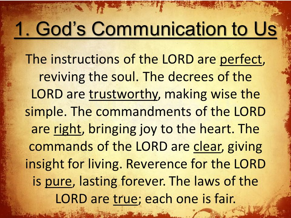 1. God's Communication to Us The instructions of the LORD are perfect, reviving the soul. The decrees of the LORD are trustworthy, making wise the sim
