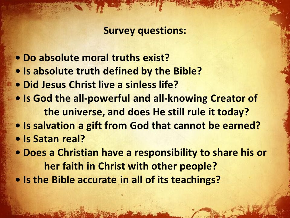 Survey questions: Do absolute moral truths exist? Is absolute truth defined by the Bible? Did Jesus Christ live a sinless life? Is God the all-powerfu
