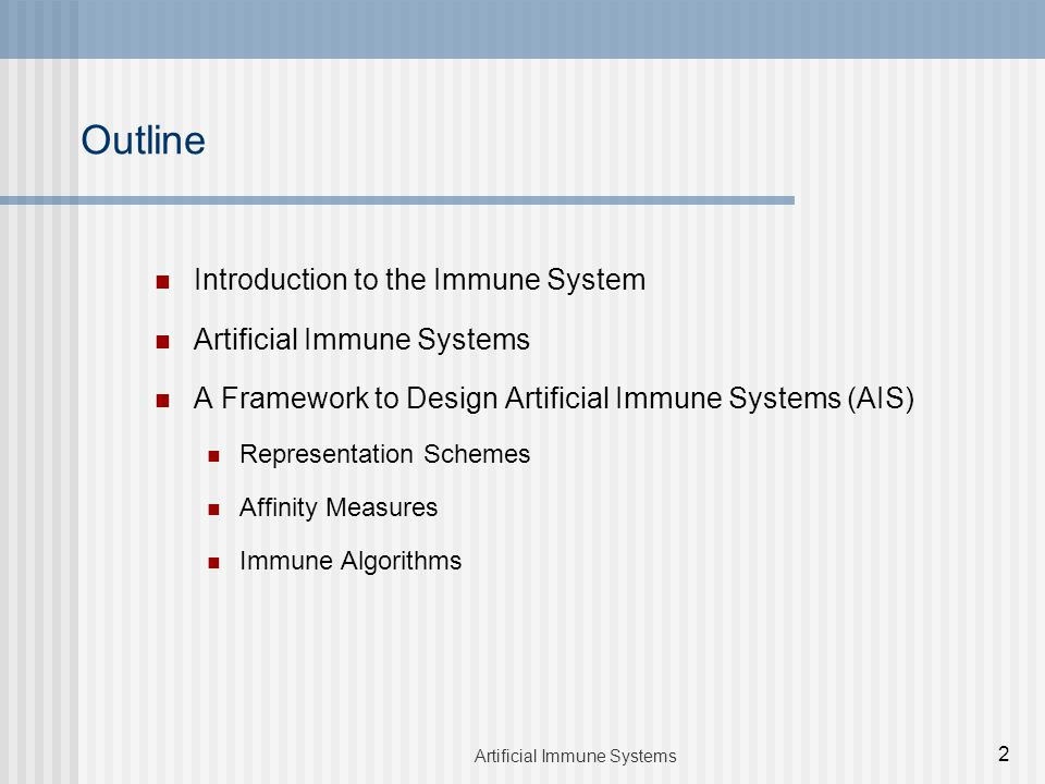 Introduction to the Immune System Artificial Immune Systems A Framework to Design Artificial Immune Systems (AIS) Representation Schemes Affinity Measures Immune Algorithms Outline 2 Artificial Immune Systems