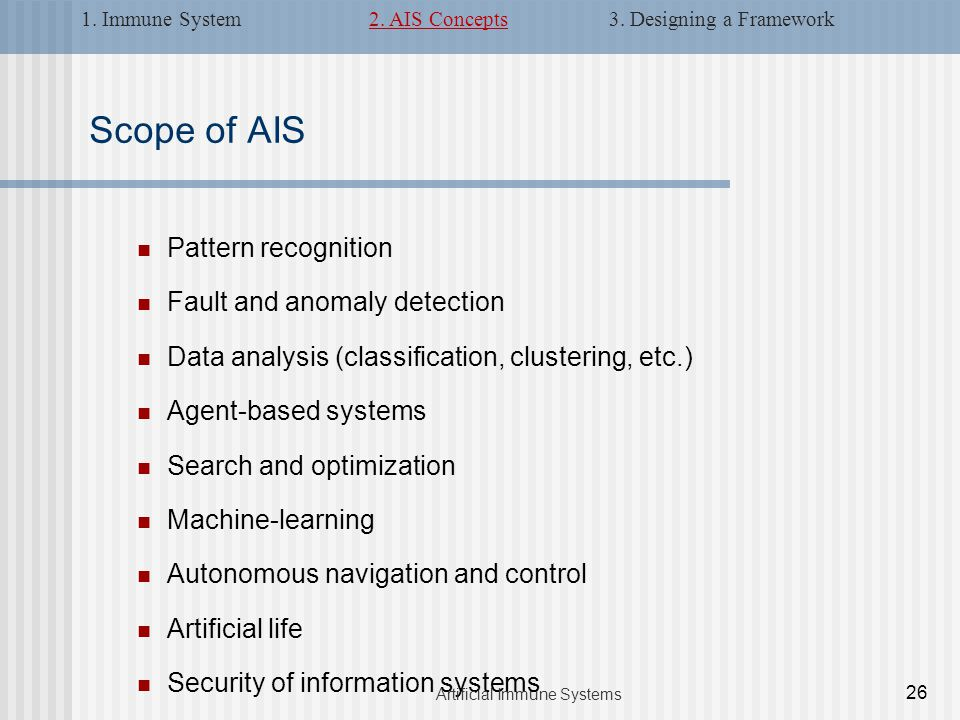 Scope of AIS Pattern recognition Fault and anomaly detection Data analysis (classification, clustering, etc.) Agent-based systems Search and optimization Machine-learning Autonomous navigation and control Artificial life Security of information systems 26 Artificial Immune Systems 1.