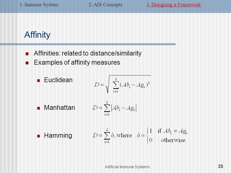 Affinities: related to distance/similarity Examples of affinity measures Euclidean Manhattan Hamming Affinity 35 Artificial Immune Systems 1.