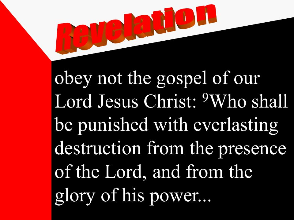 obey not the gospel of our Lord Jesus Christ: 9 Who shall be punished with everlasting destruction from the presence of the Lord, and from the glory of his power...