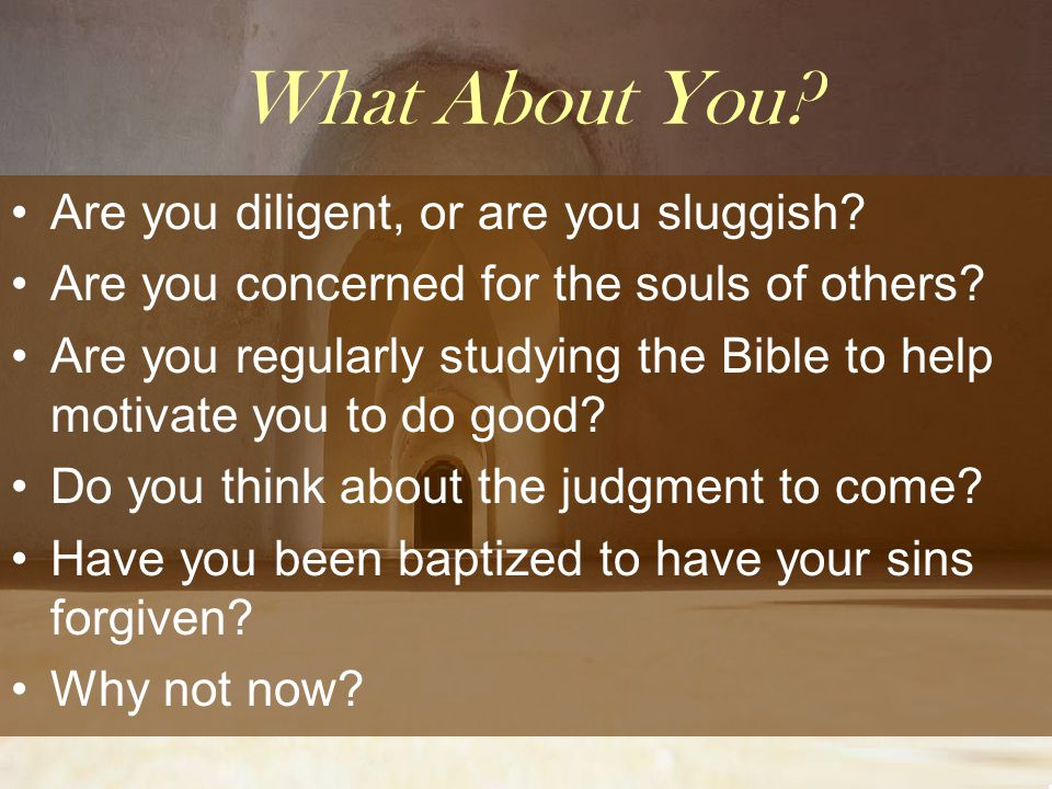 What About You? Are you diligent, or are you sluggish? Are you concerned for the souls of others? Are you regularly studying the Bible to help motivat