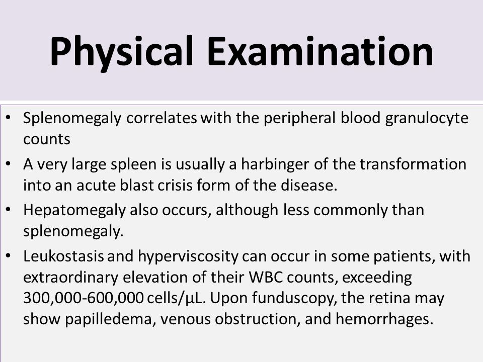 Physical Examination Splenomegaly correlates with the peripheral blood granulocyte counts A very large spleen is usually a harbinger of the transforma