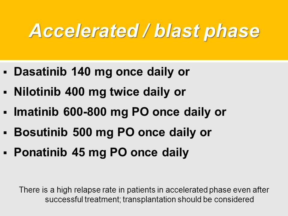 Accelerated / blast phase  Dasatinib 140 mg once daily or  Nilotinib 400 mg twice daily or  Imatinib 600-800 mg PO once daily or  Bosutinib 500 mg PO once daily or  Ponatinib 45 mg PO once daily There is a high relapse rate in patients in accelerated phase even after successful treatment; transplantation should be considered