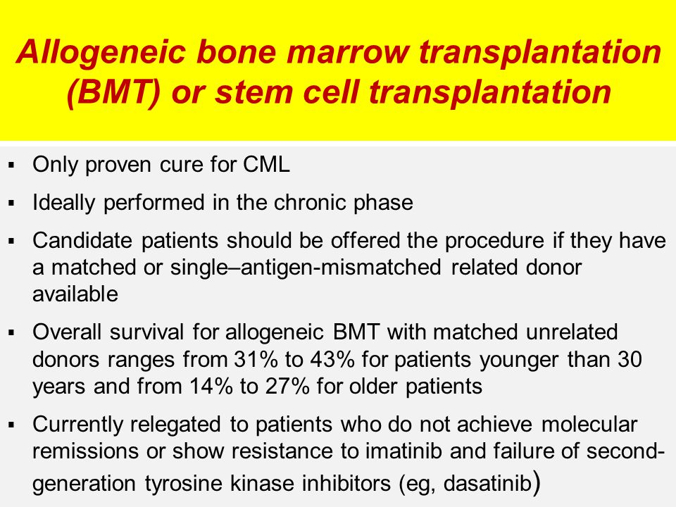 Allogeneic bone marrow transplantation (BMT) or stem cell transplantation  Only proven cure for CML  Ideally performed in the chronic phase  Candid