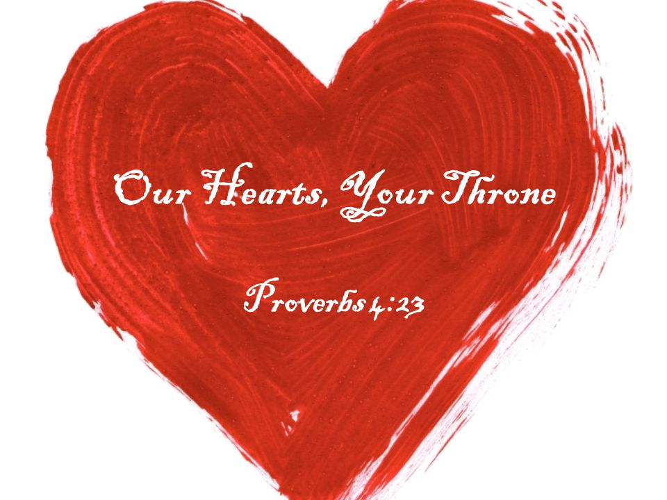Our Hearts, Your Throne Proverbs 4:23