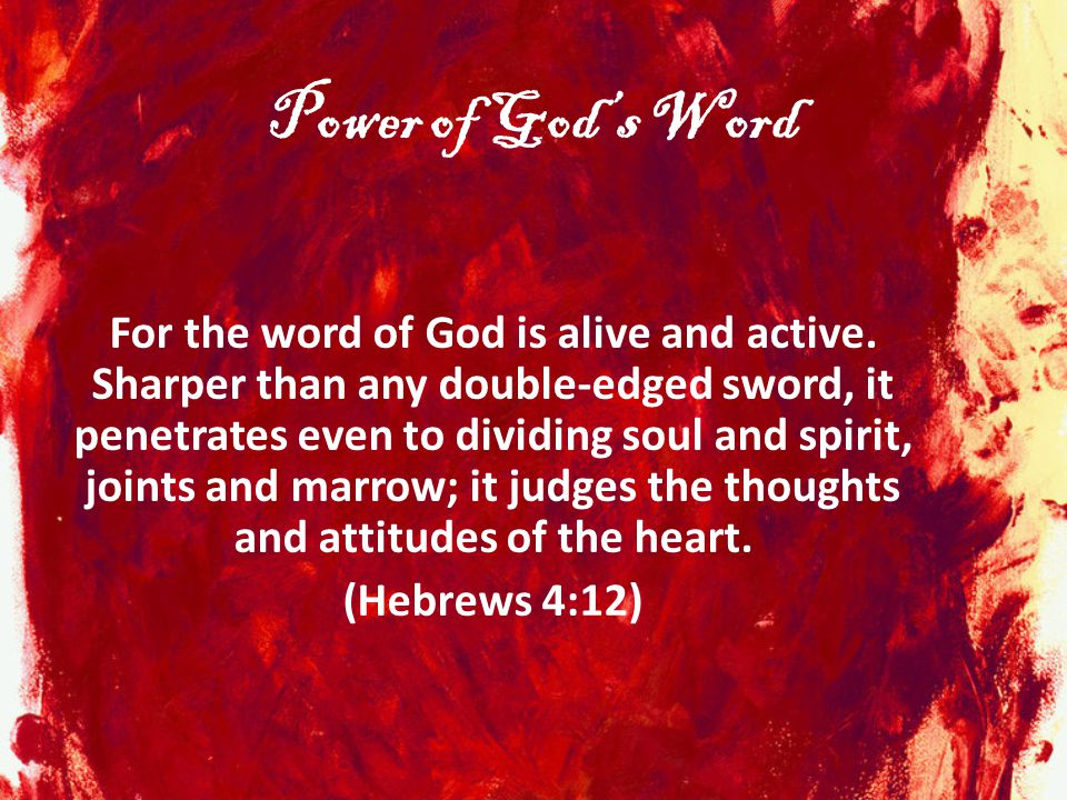 Power of God's Word For the word of God is alive and active. Sharper than any double-edged sword, it penetrates even to dividing soul and spirit, join
