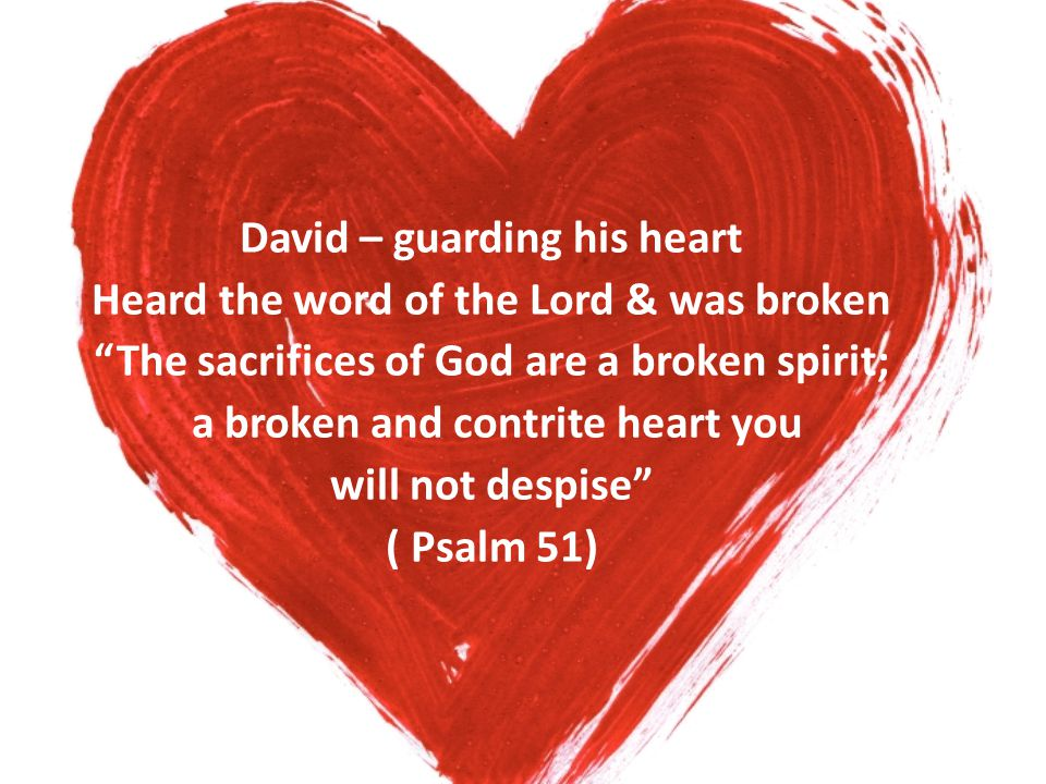 "David – guarding his heart Heard the word of the Lord & was broken ""The sacrifices of God are a broken spirit; a broken and contrite heart you will no"