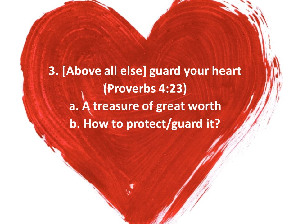 3. [Above all else] guard your heart (Proverbs 4:23) a. A treasure of great worth b. How to protect/guard it?