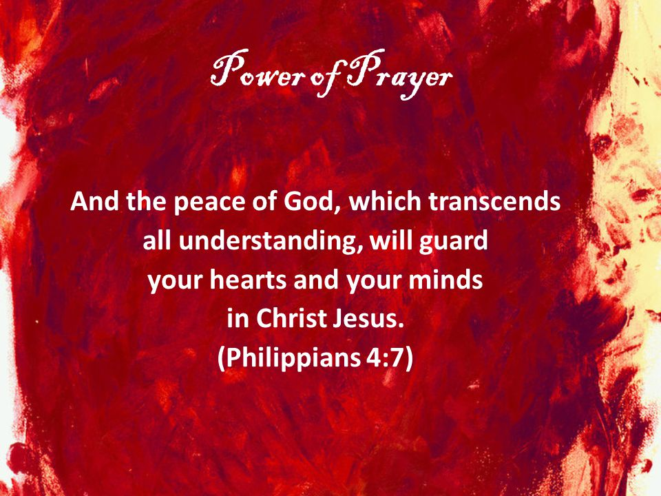 Power of Prayer And the peace of God, which transcends all understanding, will guard your hearts and your minds in Christ Jesus. (Philippians 4:7)