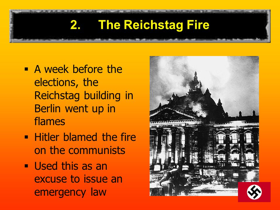 2.The Reichstag Fire  A week before the elections, the Reichstag building in Berlin went up in flames  Hitler blamed the fire on the communists  Used this as an excuse to issue an emergency law