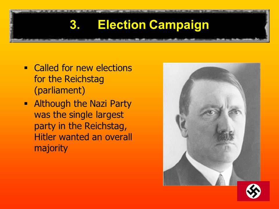 3.Election Campaign  Called for new elections for the Reichstag (parliament)  Although the Nazi Party was the single largest party in the Reichstag, Hitler wanted an overall majority