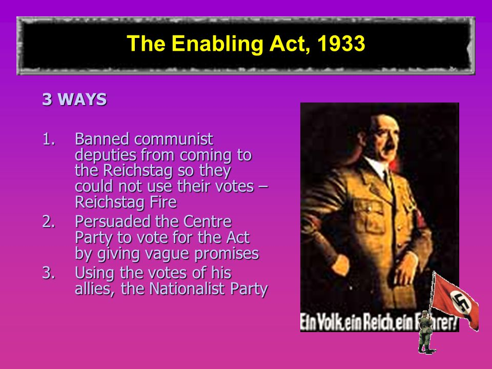 The Enabling Act, 1933 3 WAYS 1.Banned communist deputies from coming to the Reichstag so they could not use their votes – Reichstag Fire 2.Persuaded the Centre Party to vote for the Act by giving vague promises 3.Using the votes of his allies, the Nationalist Party