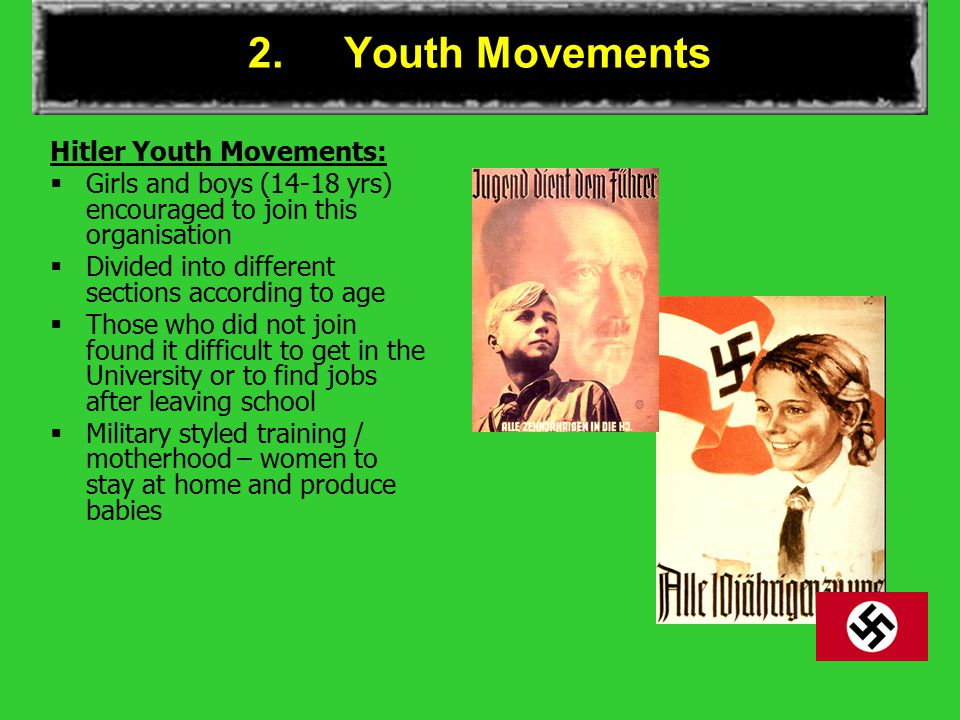 2.Youth Movements Hitler Youth Movements:  Girls and boys (14-18 yrs) encouraged to join this organisation  Divided into different sections according to age  Those who did not join found it difficult to get in the University or to find jobs after leaving school  Military styled training / motherhood – women to stay at home and produce babies