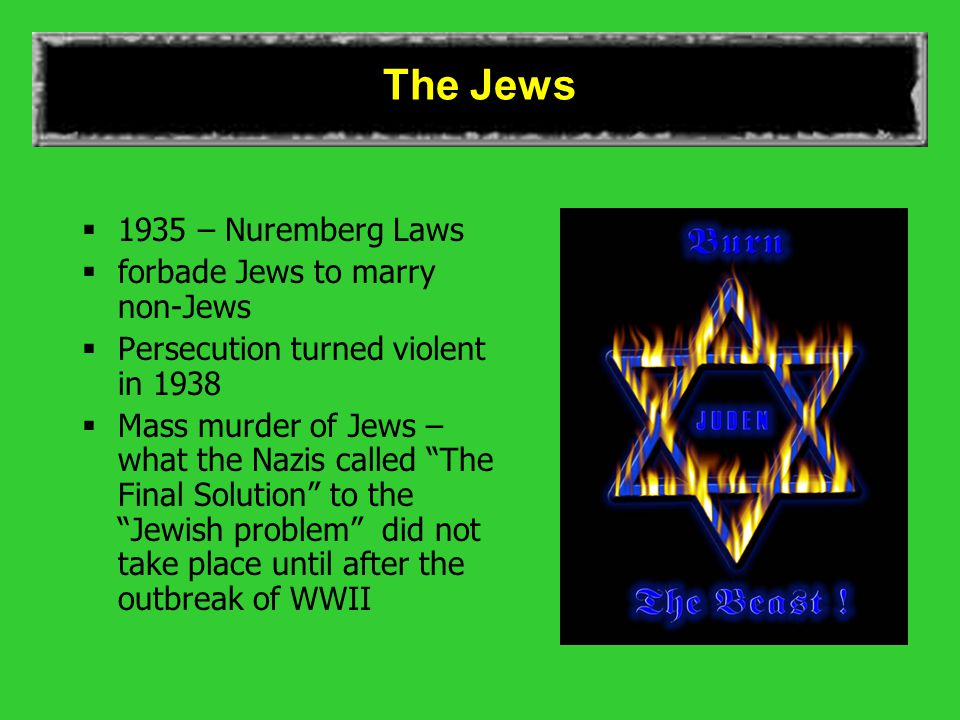 The Jews  1935 – Nuremberg Laws  forbade Jews to marry non-Jews  Persecution turned violent in 1938  Mass murder of Jews – what the Nazis called The Final Solution to the Jewish problem did not take place until after the outbreak of WWII