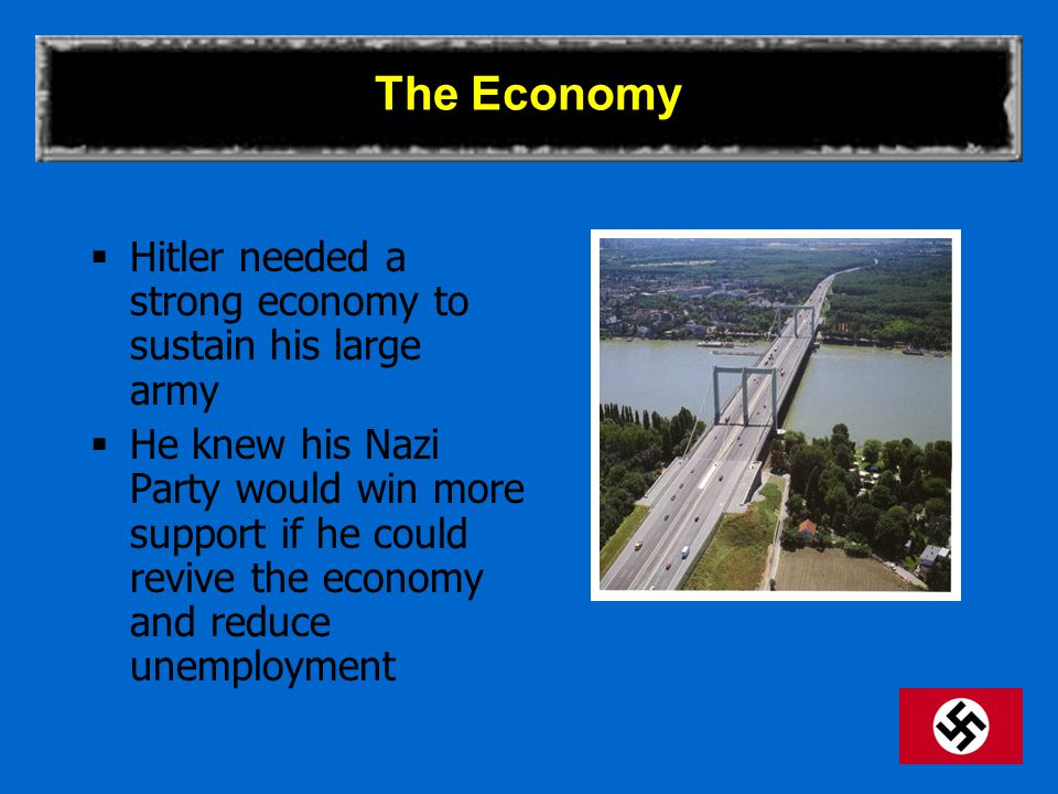 The Economy  Hitler needed a strong economy to sustain his large army  He knew his Nazi Party would win more support if he could revive the economy and reduce unemployment