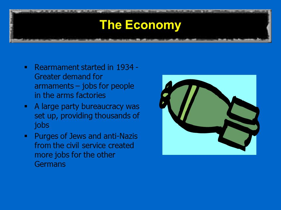 The Economy  Rearmament started in 1934 - Greater demand for armaments – jobs for people in the arms factories  A large party bureaucracy was set up, providing thousands of jobs  Purges of Jews and anti-Nazis from the civil service created more jobs for the other Germans