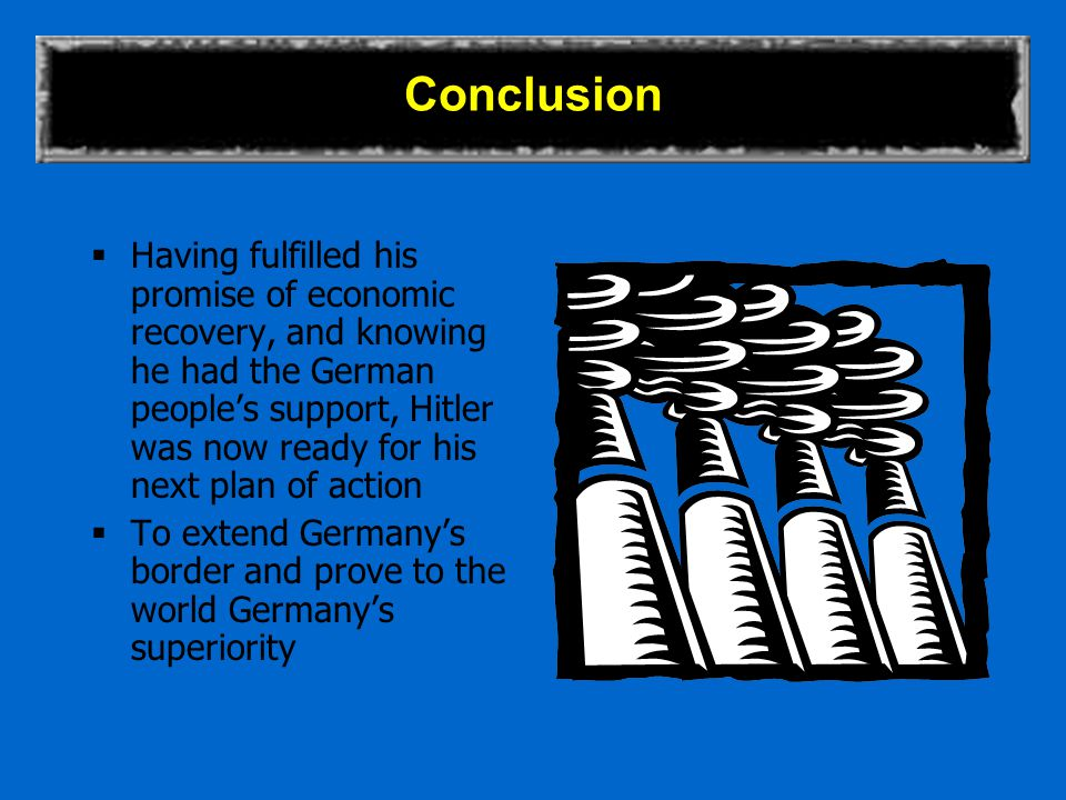 Conclusion  Having fulfilled his promise of economic recovery, and knowing he had the German people's support, Hitler was now ready for his next plan of action  To extend Germany's border and prove to the world Germany's superiority