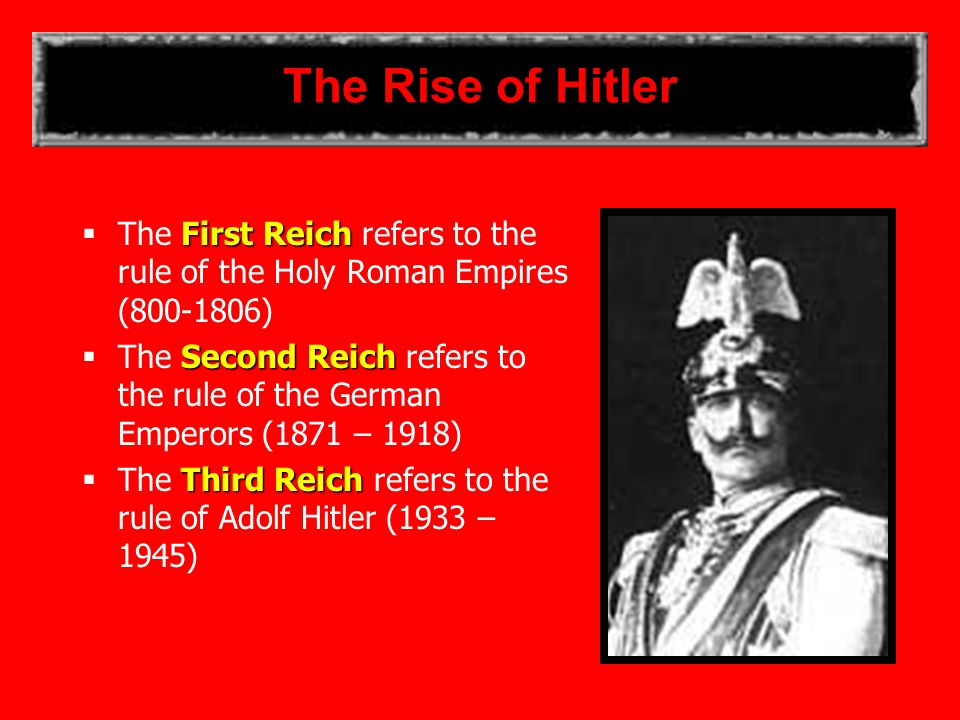 The Rise of Hitler First Reich  The First Reich refers to the rule of the Holy Roman Empires (800-1806) Second Reich  The Second Reich refers to the rule of the German Emperors (1871 – 1918) Third Reich  The Third Reich refers to the rule of Adolf Hitler (1933 – 1945)