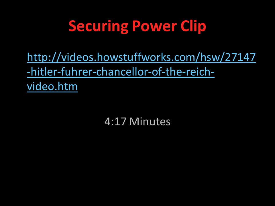 Securing Power Clip http://videos.howstuffworks.com/hsw/27147 -hitler-fuhrer-chancellor-of-the-reich- video.htm 4:17 Minutes